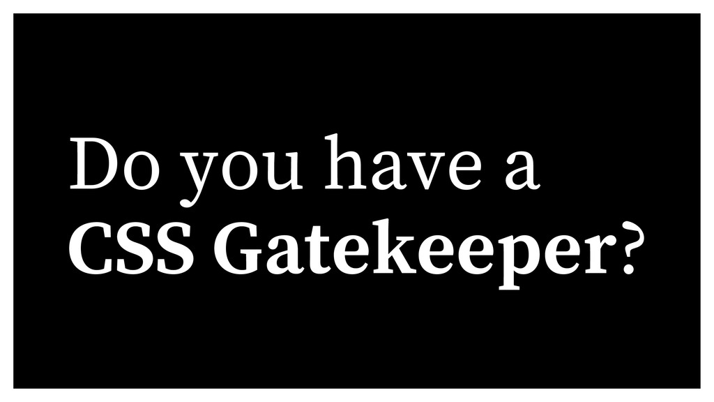 Do you have a CSS Gatekeeper?