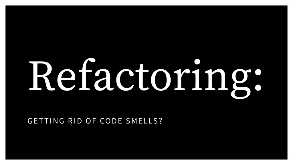 Refactoring: GETTING RID OF CODE SMELLS?