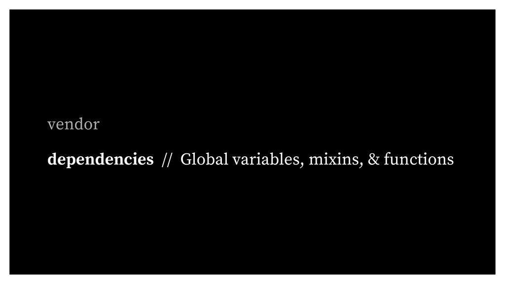 vendor dependencies // Global variables, mixins...