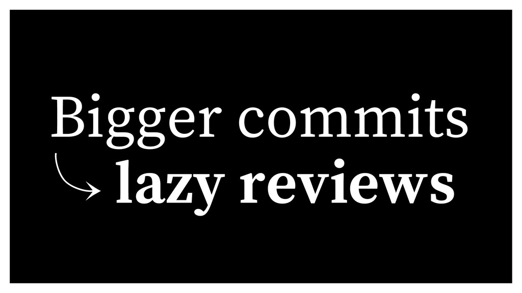 Bigger commits 䡿 lazy reviews