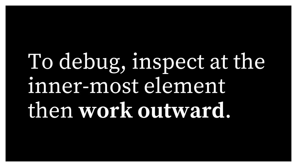 To debug, inspect at the inner-most element the...