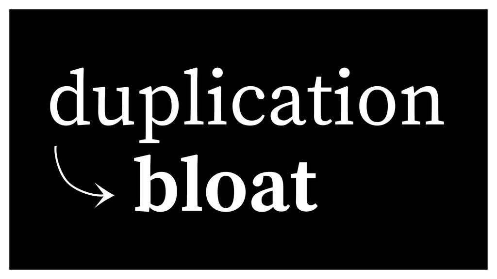 duplication 䡿 bloat