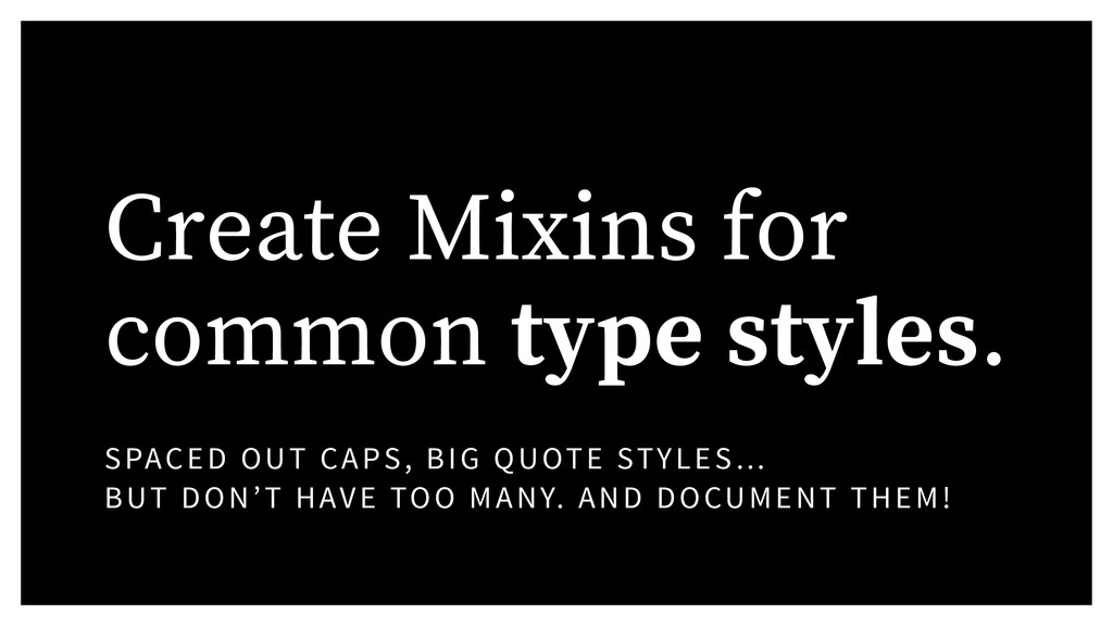 Create Mixins for common type styles. SPACED OU...