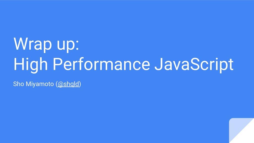 Wrap up: High Performance JavaScript Sho Miyamo...
