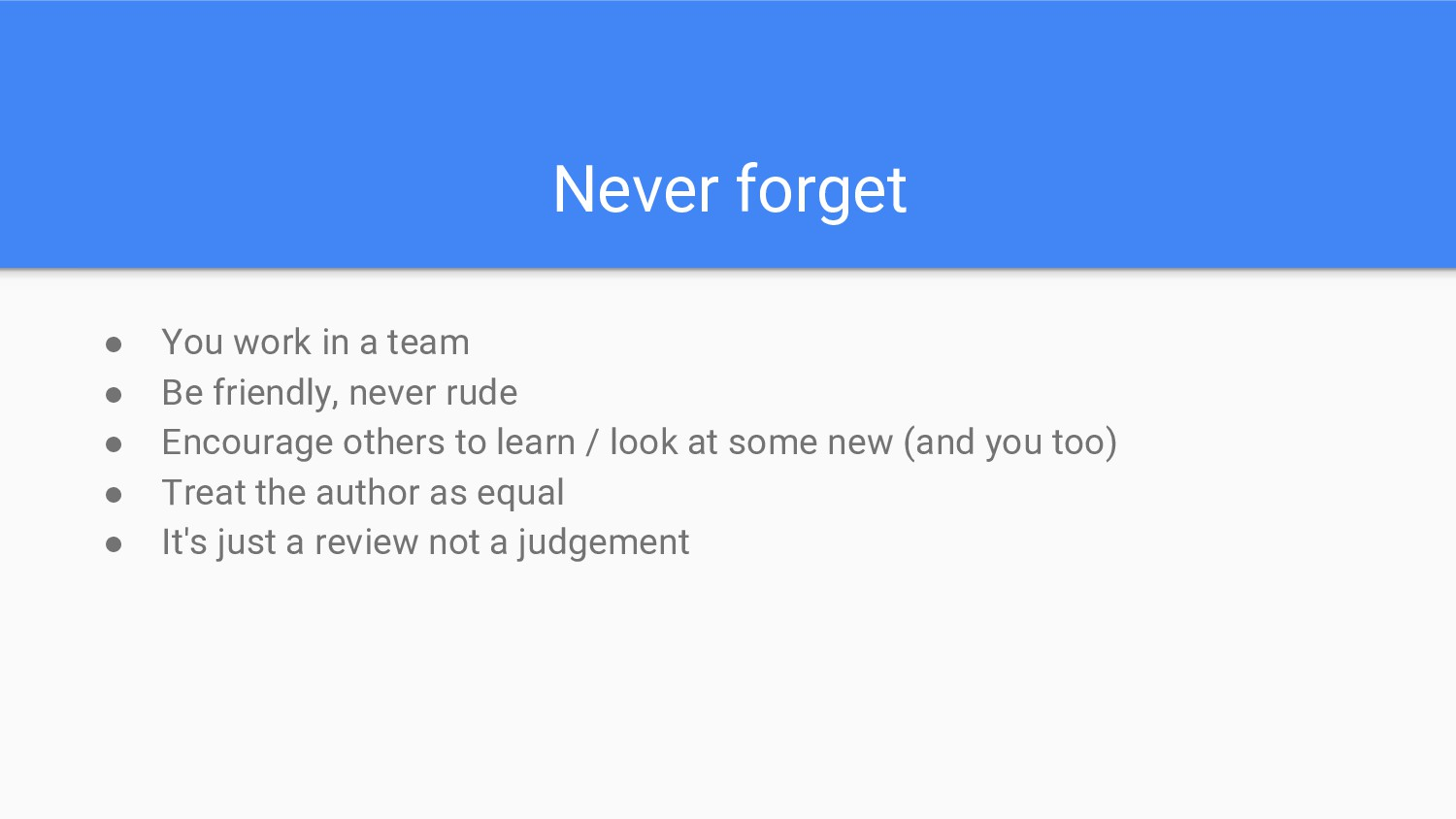 Never forget ● You work in a team ● Be friendly...