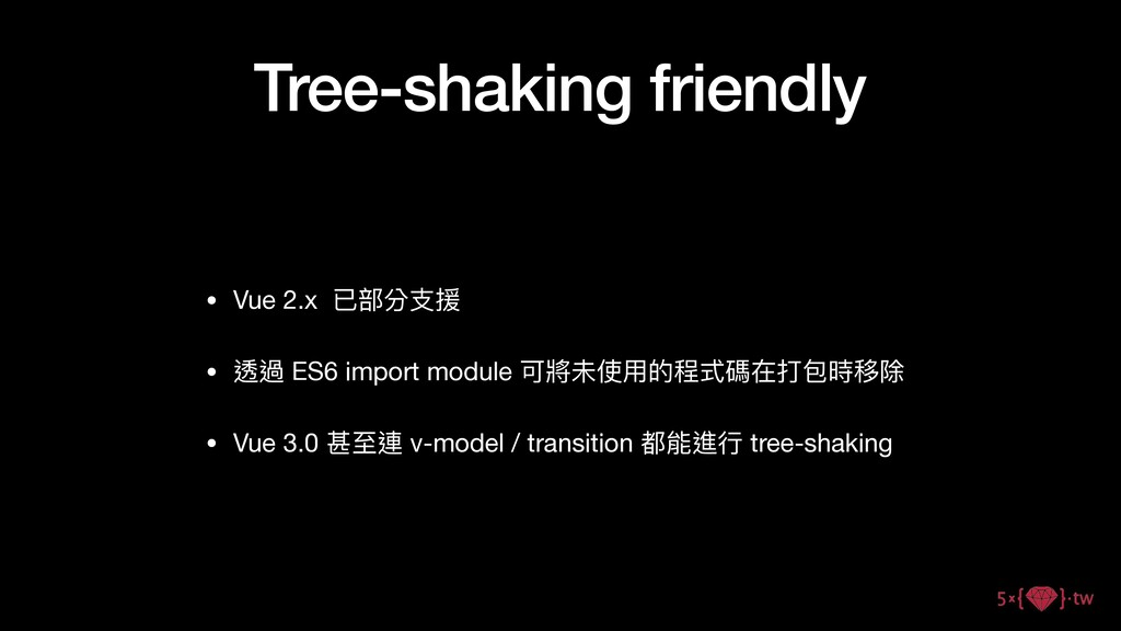 Tree-shaking friendly • Vue 2.x 已部分⽀援  • 透過 ES6...