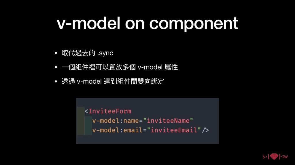 v-model on component • 取代過去的 .sync  • ⼀個組件裡可以置放...
