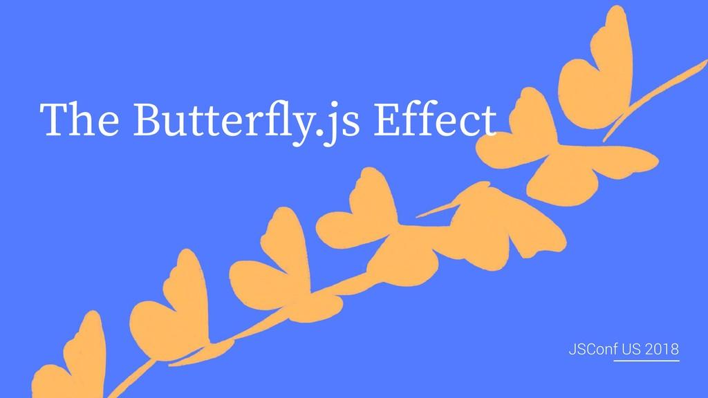 The Butterfly.js Effect JSConf US 2018