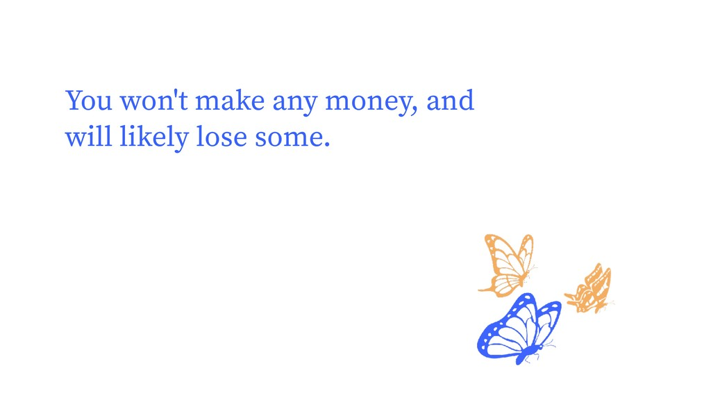 You won't make any money, and will likely lose ...