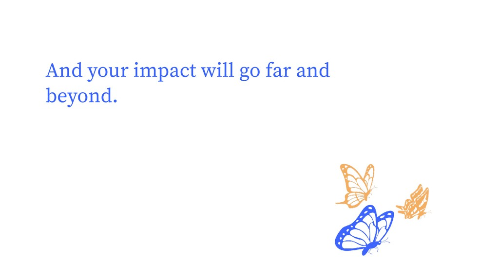 And your impact will go far and beyond.