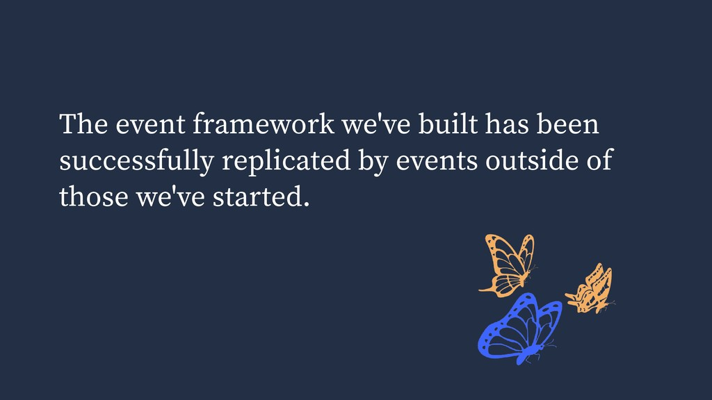 The event framework we've built has been succes...