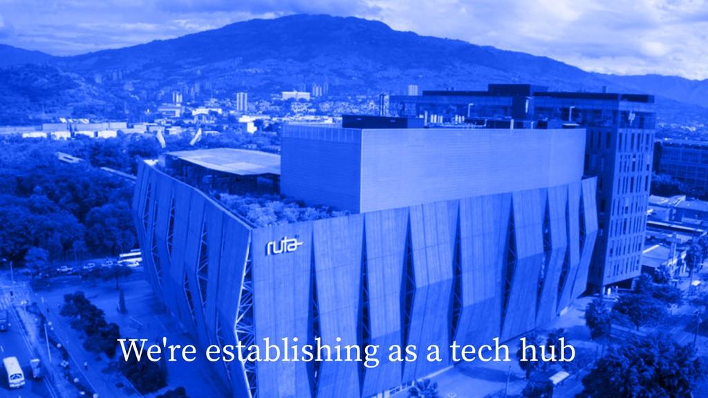 We're establishing as a tech hub