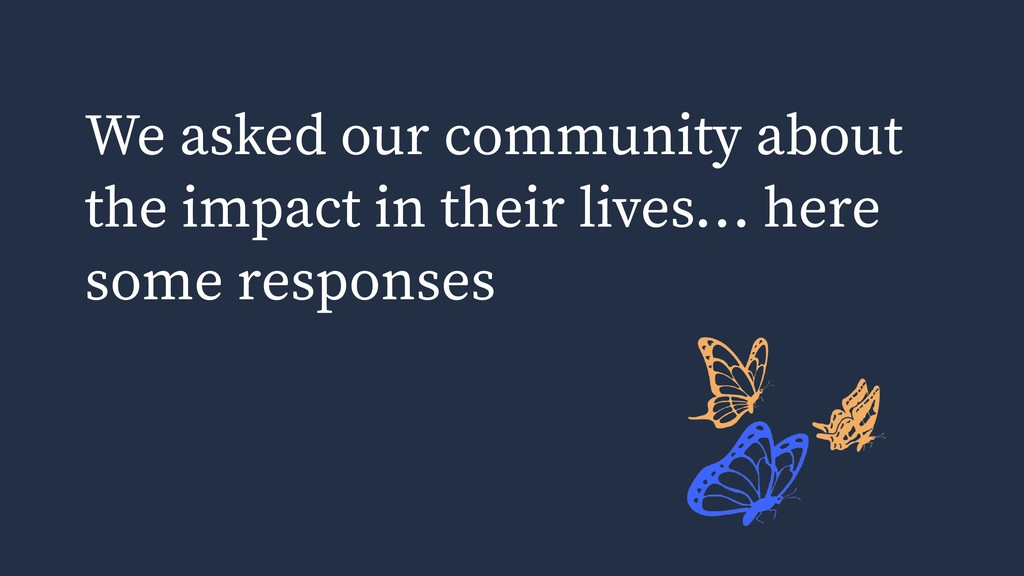 We asked our community about the impact in thei...