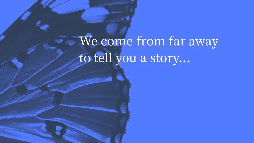 We come from far away to tell you a story...