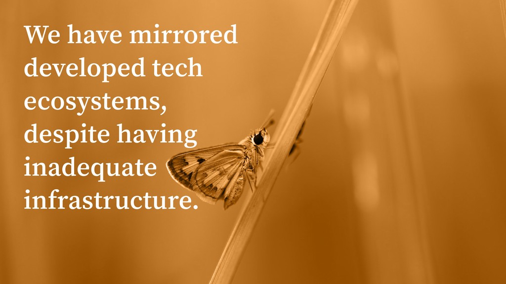 We have mirrored developed tech ecosystems, des...