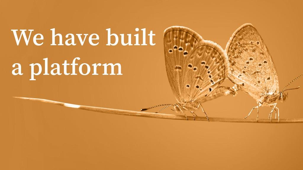 We have built a platform