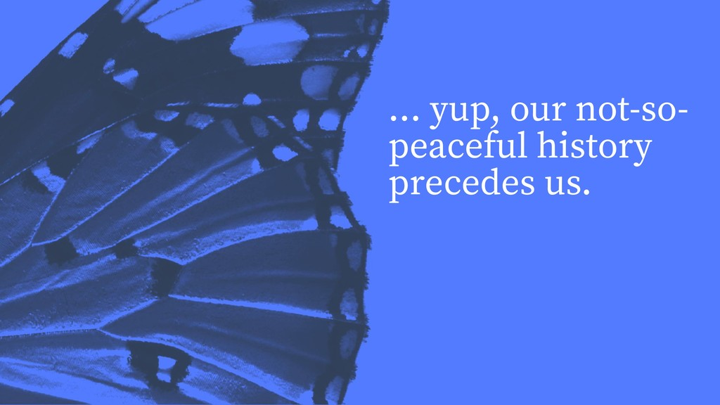 ... yup, our not-so- peaceful history precedes ...