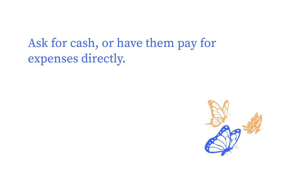 Ask for cash, or have them pay for expenses dir...