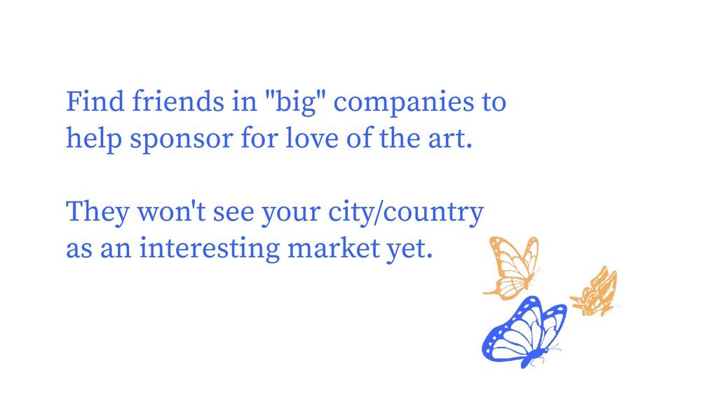 "Find friends in ""big"" companies to help sponsor..."