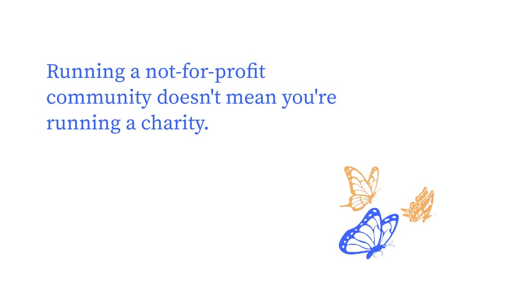 Running a not-for-profit community doesn't mean ...