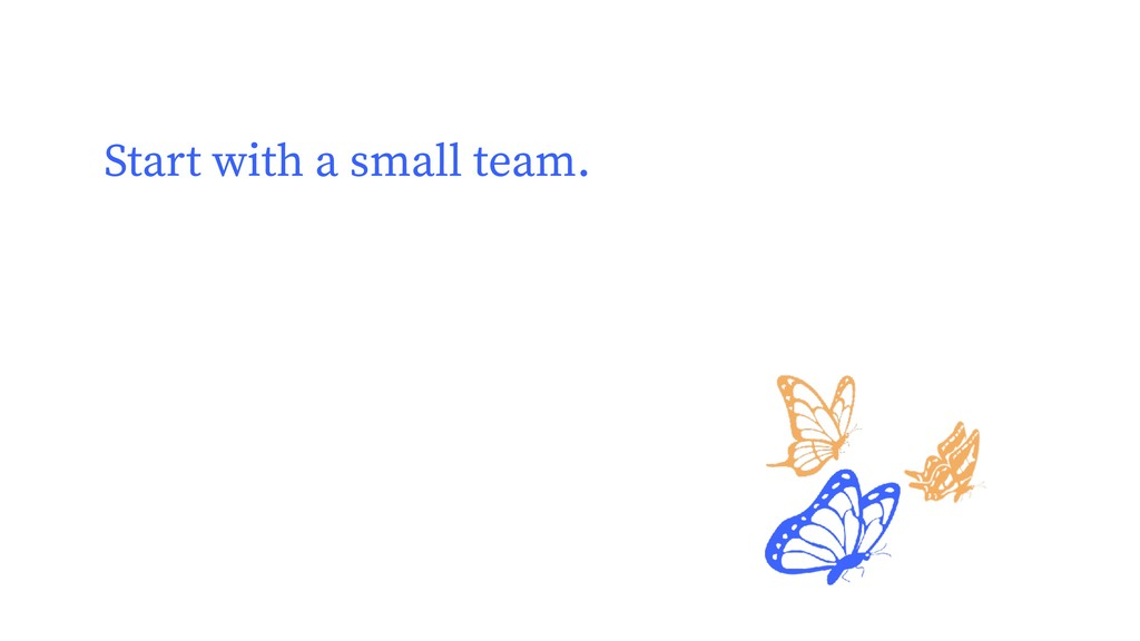Start with a small team.