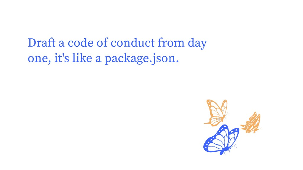 Draft a code of conduct from day one, it's like...