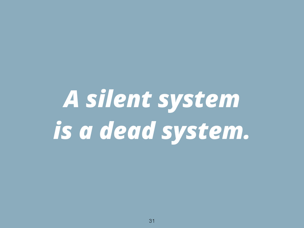 A silent system is a dead system. 31