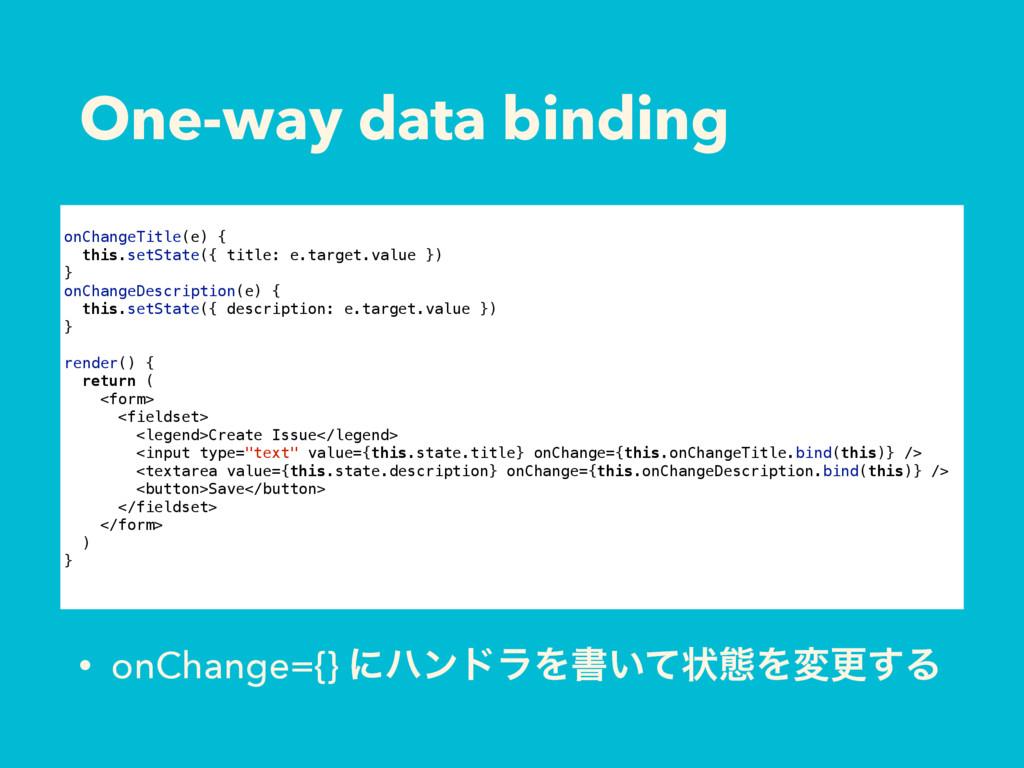 One-way data binding • onChange={} ʹϋϯυϥΛॻ͍ͯঢ়ଶΛ...