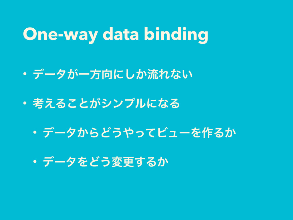 One-way data binding • σʔλ͕Ұํʹ͔͠ྲྀΕͳ͍ • ߟ͑Δ͜ͱ͕γ...
