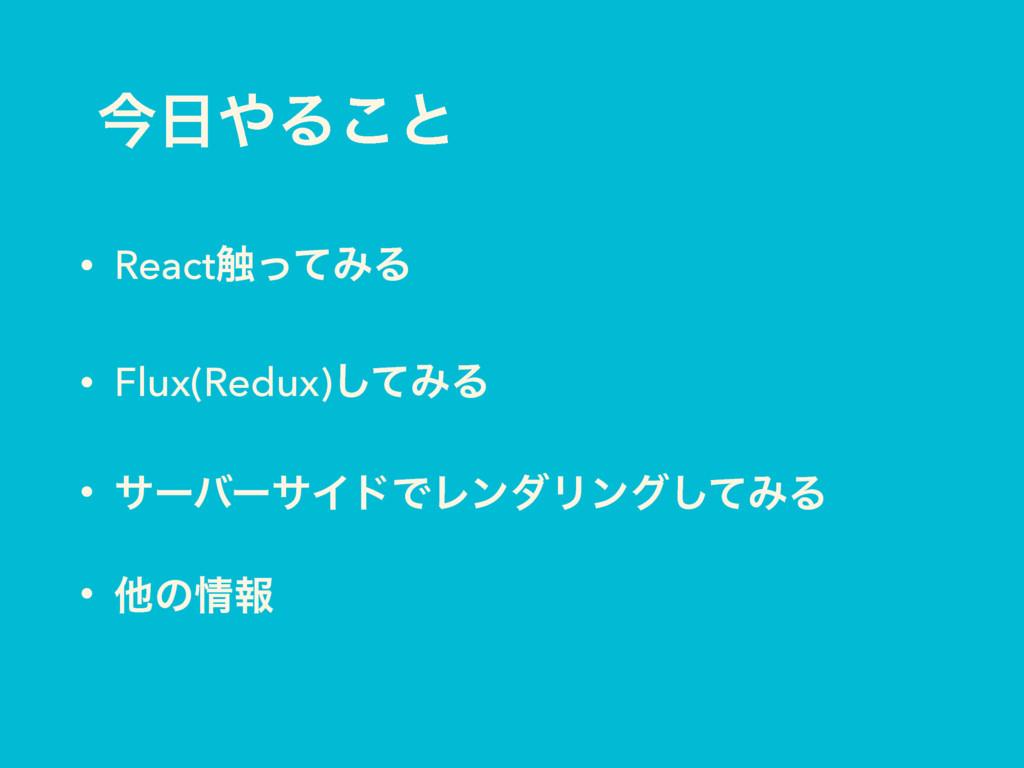 ࠓΔ͜ͱ • React৮ͬͯΈΔ • Flux(Redux)ͯ͠ΈΔ • αʔόʔαΠυ...