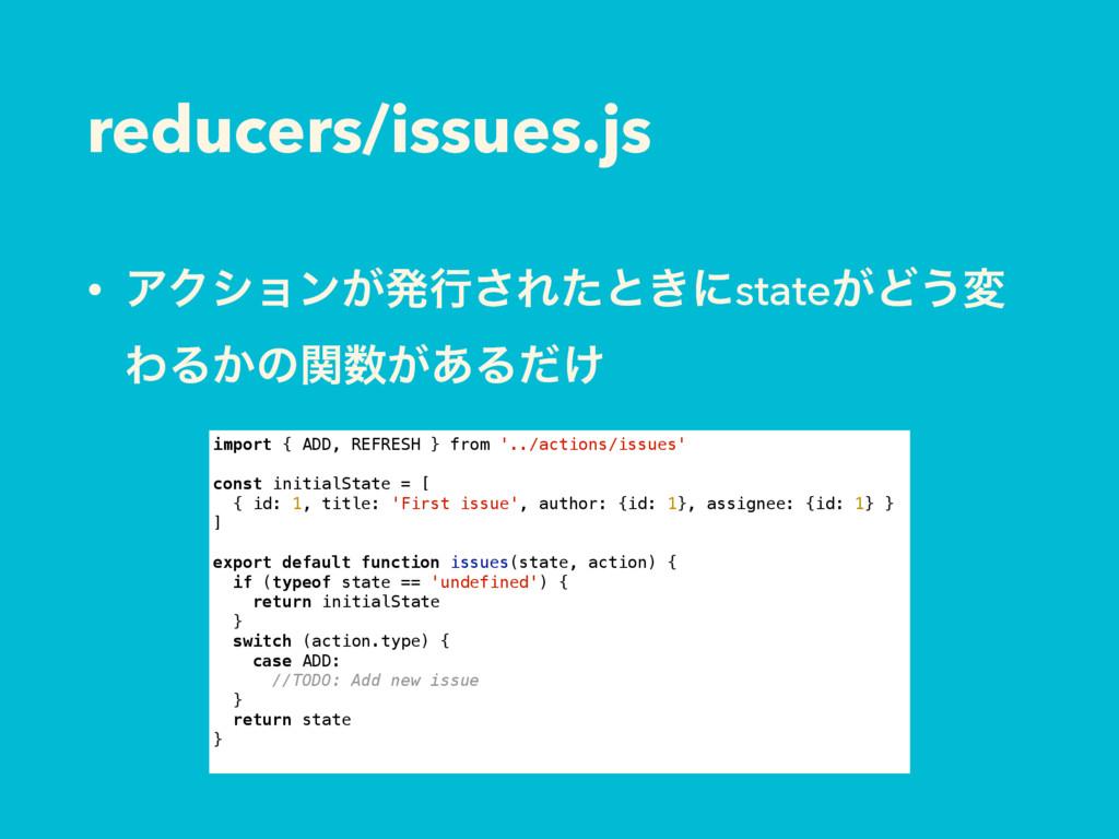 reducers/issues.js • ΞΫγϣϯ͕ൃߦ͞Εͨͱ͖ʹstate͕Ͳ͏ม ΘΔ...