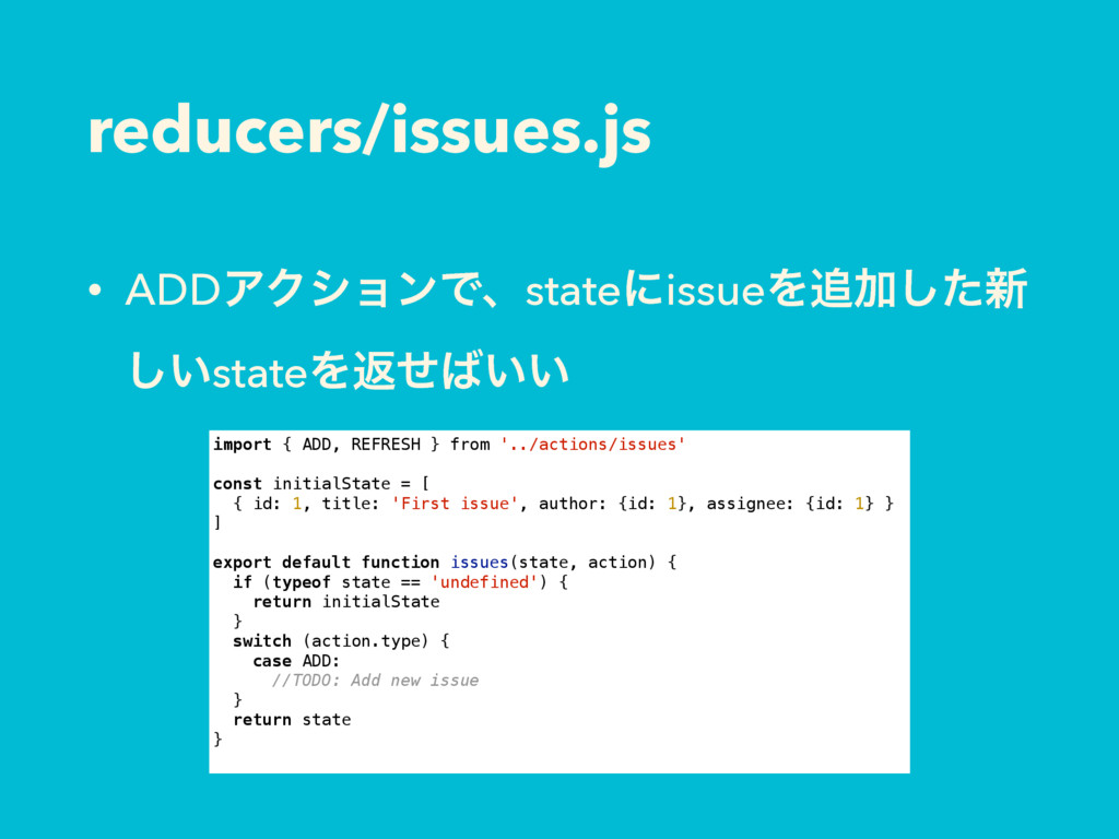 reducers/issues.js • ADDΞΫγϣϯͰɺstateʹissueΛՃͨ͠...