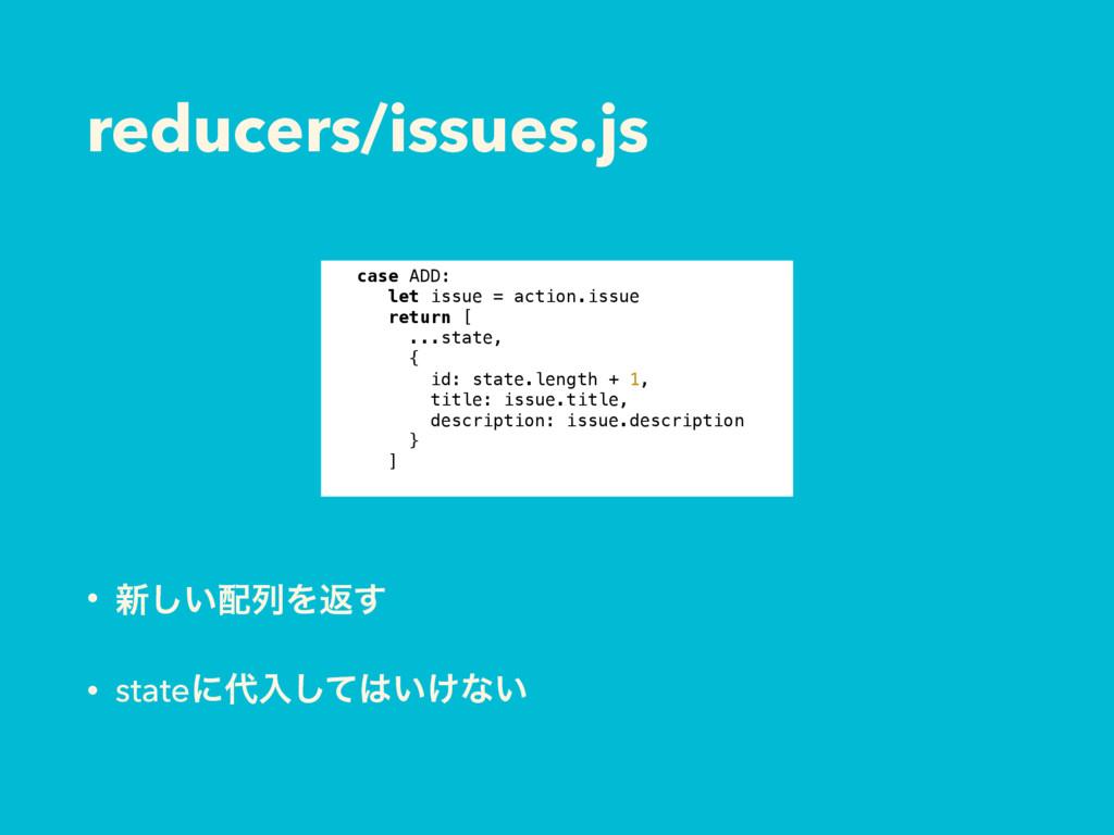 reducers/issues.js • ৽͍͠ྻΛฦ͢ • stateʹೖ͍͚ͯ͠ͳ͍...