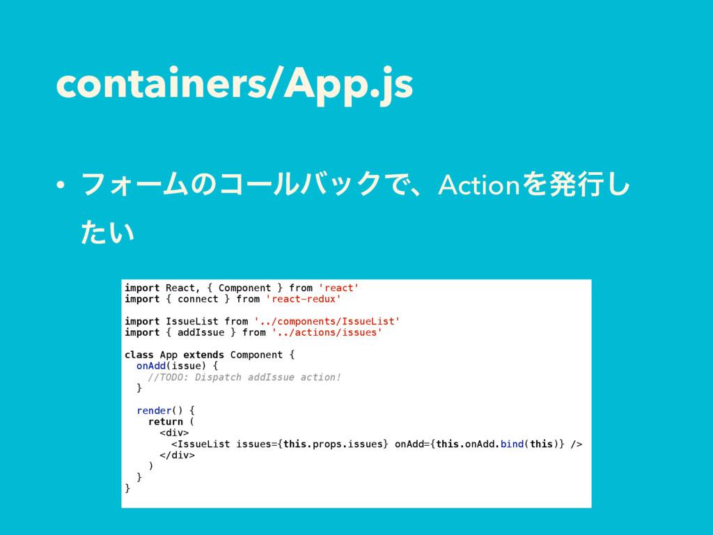 containers/App.js • ϑΥʔϜͷίʔϧόοΫͰɺActionΛൃߦ͠ ͍ͨ ...