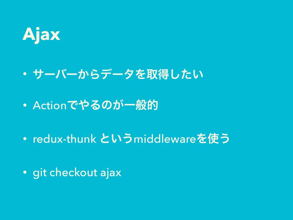 Ajax • αʔόʔ͔ΒσʔλΛऔಘ͍ͨ͠ • ActionͰΔͷ͕Ұൠత • redux...