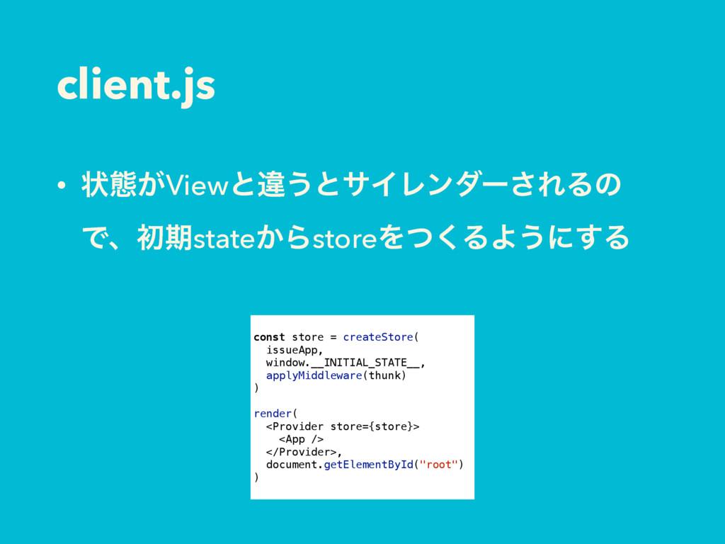 client.js • ঢ়ଶ͕Viewͱҧ͏ͱαΠϨϯμʔ͞ΕΔͷ Ͱɺॳظstate͔Βst...