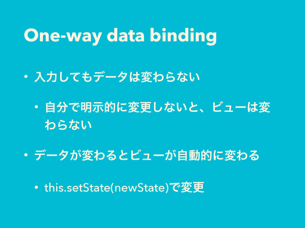 One-way data binding • ೖྗͯ͠σʔλมΘΒͳ͍ • ࣗͰ໌ࣔతʹ...