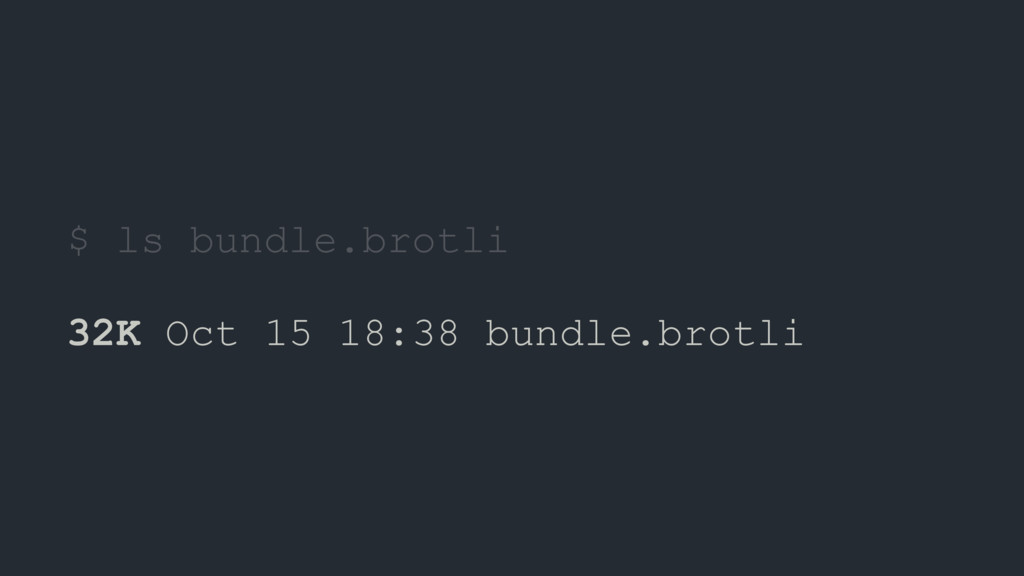 $ ls bundle.brotli 32K Oct 15 18:38 bundle.brot...