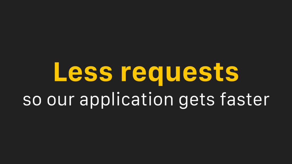 Less requests so our application gets faster