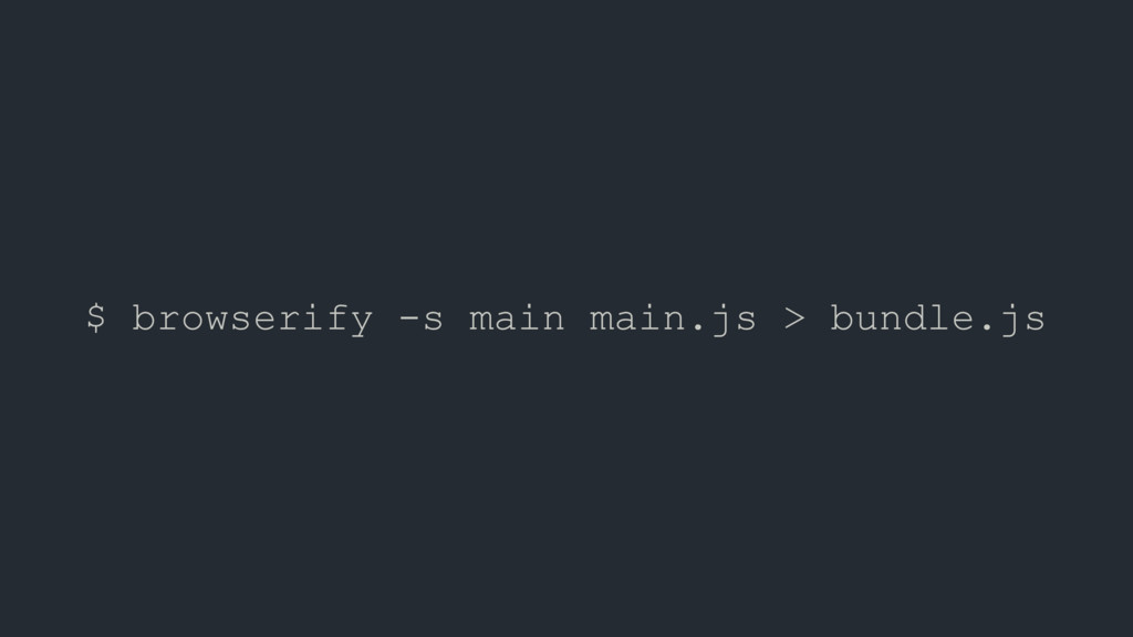 $ browserify -s main main.js > bundle.js