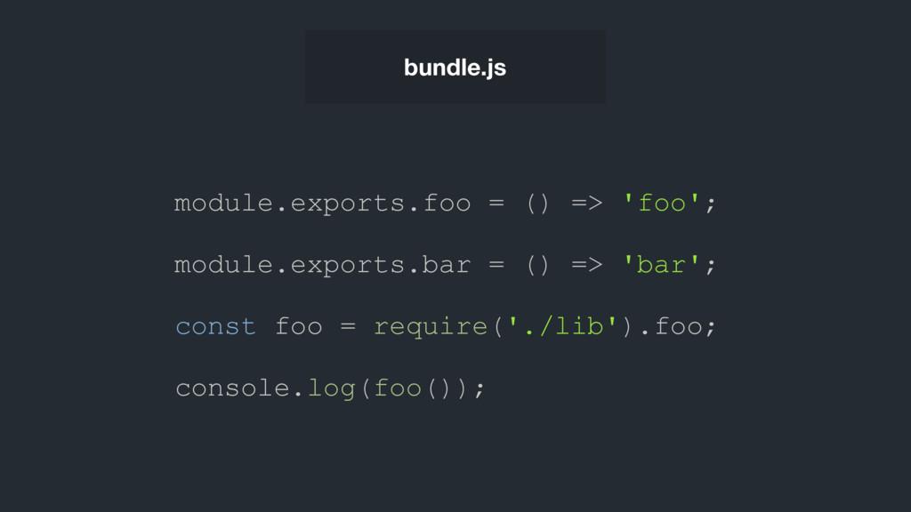 bundle.js module.exports.foo = () => 'foo'; mod...