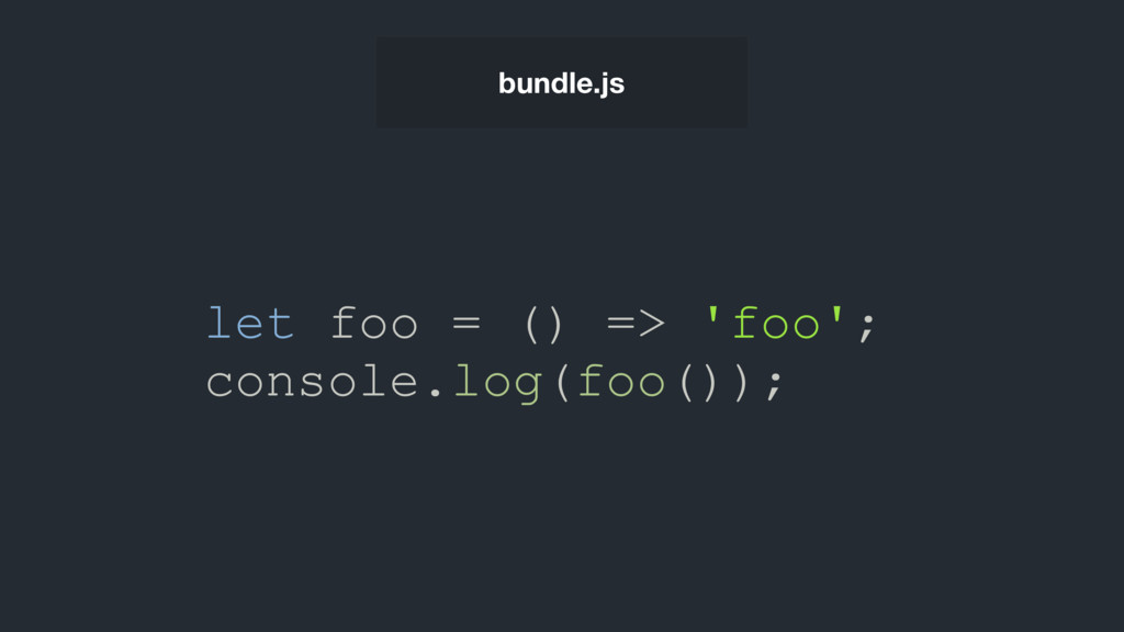 bundle.js let foo = () => 'foo'; console.log(fo...