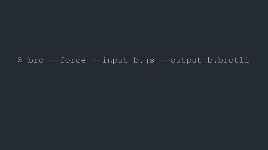 $ bro --force --input b.js --output b.brotli $ ...