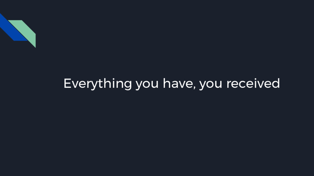 Everything you have, you received