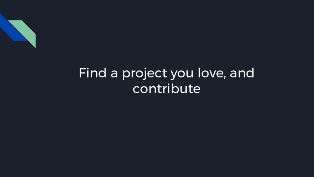 Find a project you love, and contribute