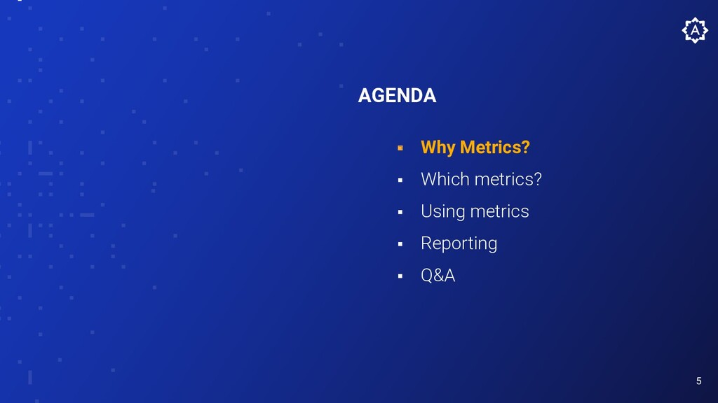 5 AGENDA ⬝ Why Metrics? ⬝ Which metrics? ⬝ Usin...