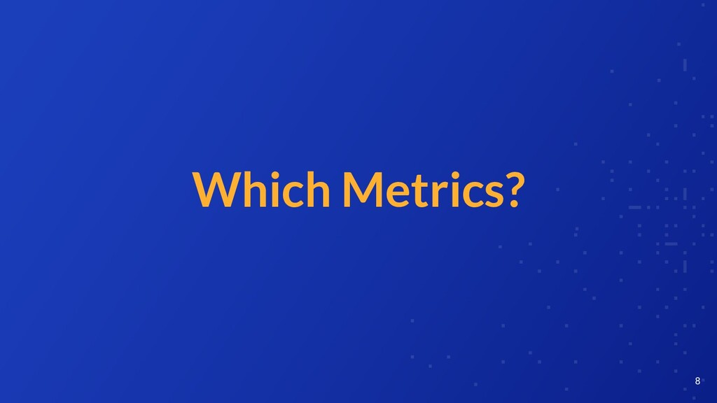 Which Metrics? 8