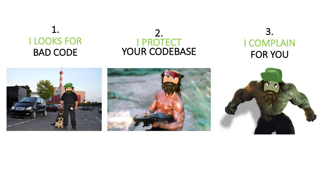 1. I LOOKS FOR BAD CODE 2. I PROTEC...