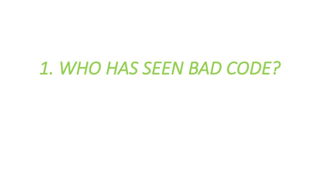 1. WHO HAS SEEN BAD CODE?