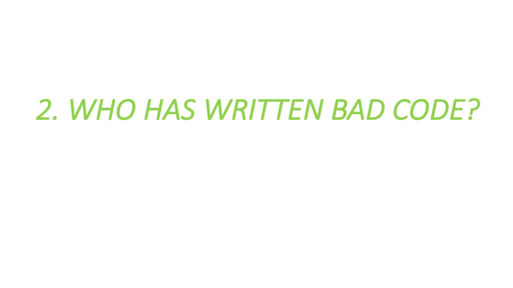 2. WHO HAS WRITTEN BAD CODE?